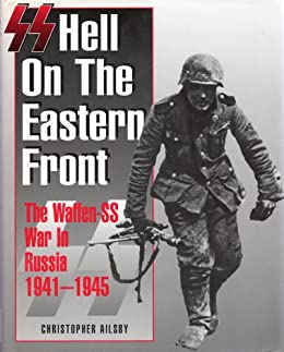 SS: Hell on the Eastern Front – The Waffen SS War in Russia 1941 - 1945 by [Ailsby, Christopher]