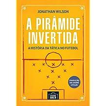 A pirâmide invertida: A história da tática no futebol (Portuguese Edition)