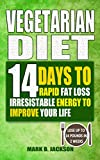 Vegetarian Diet: 14 Days To Rapid Fat Loss Irresistable Energy To Improve Your Life( 61 Newest & Mouth-watering Best Vegetarian Diet Recipes For Weight Loss, Lose Up To 14 Pounds In 2 Weeks)