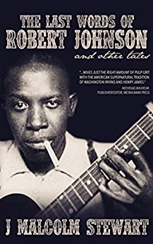The Last Words of Robert Johnson and Other Tales by [Stewart, J. Malcolm]