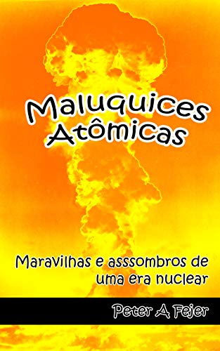 Maluquices Atômicas: Maravilhas e assombros de uma era nuclear (Portuguese Edition)