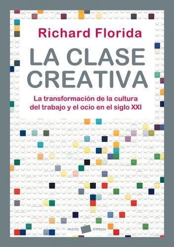 La clase creativa: La transformación de la cultura del trabajo y el ocio en el siglo XXI (Empresa) por Richard Florida