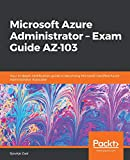 Microsoft Azure Administrator - Exam Guide AZ-103: Your in-depth certification guide in becoming Microsoft Certified Azu