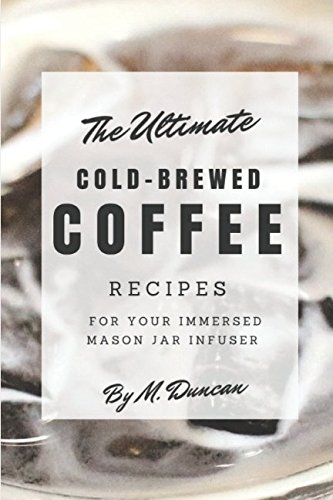 Eco-friendly Kaffee (Ultimate Cold-Brewed Coffee Recipes: Using Your Mason Jar Infuser)