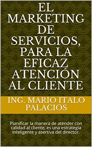 EL MARKETING DE SERVICIOS, PARA LA EFICAZ ATENCIÓN AL CLIENTE: Planificar la manera de atender con calidad al cliente, es una estrategia inteligente y asertiva del director. por ING. MARIO ITALO PALACIOS
