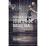 Création de l'Ultime Joueur de Basketball: Apprenez les secrets utilisés par les meilleurs joueurs et entraîneurs de basketball professionnel pour améliorer ... physique, votre Nutrition (French Edition)
