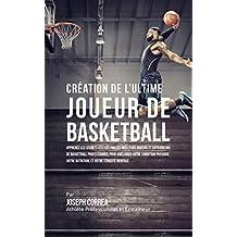 Création de l'Ultime Joueur de Basketball: Apprenez les secrets utilisés par les meilleurs joueurs et entraîneurs de basketball professionnel pour améliorer votre condition physique, votre Nutrition