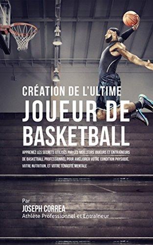 cration-de-l-ultime-joueur-de-basketball-apprenez-les-secrets-utiliss-par-les-meilleurs-joueurs-et-entraneurs-de-basketball-professionnel-pour-amliorer-votre-condition-physique-votre-nutrition