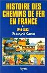 Histoire des chemins de fer en France, tome 1 : 1740-1883 par Caron