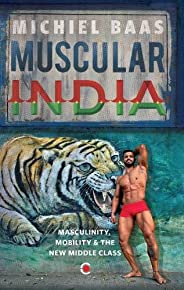 Muscular India: Masculinity, Mobility & the New Middle C