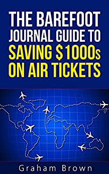 The Barefoot Journal Guide to Saving $1000s on Air Tickets: How to travel more for less, get the best seats and enjoy your journey by [Brown, Graham]