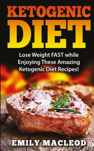 Ketogenic Diet: Lose Weight FAST while Enjoying These Amazing Ketogenic Diet Recipes! Everything You Should Know for Rapid Weight Loss While on the Ketogenic Diet