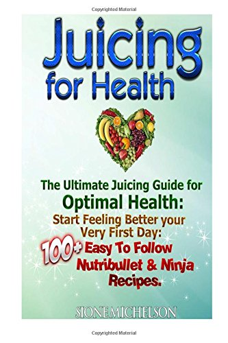 Juicing For Health: The Ultimate Juicing Guide for Optimal Health: Start Feeling Better your Very First Day: 100+ Easy To Follow Nutribullet & Ninja Recipes.