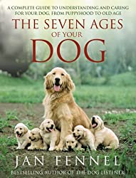 Seven Ages of Your Dog: A Complete Guide to Understanding and Caring for Your Dog from Puppyhood to Old Age