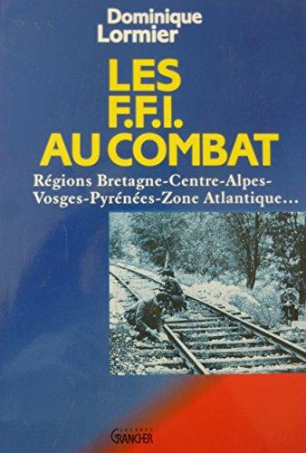 Les F.F.I au combat : Régions Bretagne-Centre-Alpes-Vosges-Pyrénées-Zone Atlantique...