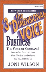 The 3-Dimensional Voice Business: The Voice of Command : How to Get People to Hear What You Say and Do What You Tell Them to Do
