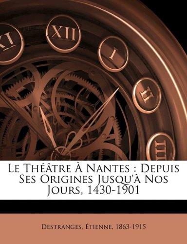 Le Theatre a Nantes: Depuis Ses Origines Jusqu'a Nos Jours, 1430-1901