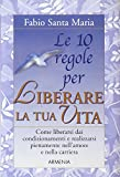 Scarica Libro Le dieci regole per liberare la tua vita (PDF,EPUB,MOBI) Online Italiano Gratis
