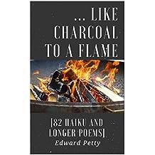 ... Like Charcoal to a Flame [82 Haiku and Longer Poems]