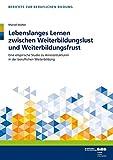 Lebenslanges Lernen zwischen Weiterbildungslust und Weiterbildungsfrust: Eine empirische Studie zu Anreizstrukturen in der beruflichen Weiterbildung (Berichte zur beruflichen Bildung)