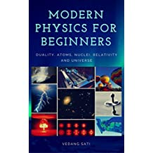 Modern Physics for Beginners: Duality, Atoms, Nuclei, Relativity and Universe (English Edition)
