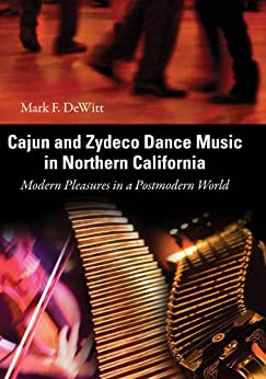 Cajun and Zydeco Dance Music in Northern California: Modern Pleasures in a Postmodern World par [DeWitt, Mark F.]