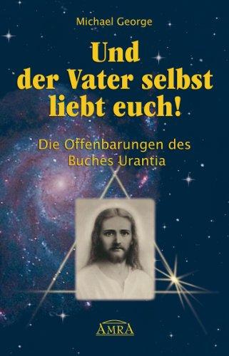 Und der Vater selbst liebt euch!: Die Offenbarungen des Buches Urantia