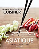Le manuel pour bien cuisiner asiatique - 300 recettes pas à pas