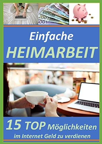 Einfache Heimarbeit - 15 TOP Möglichkeiten im Internet Geld zu verdienen.: Wie man sich von von zu Hause aus ein lukratives Einkommen verschafft.
