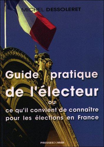 Guide pratique de l'électeur ou ce qu'il convient de connaître pour les élections en France par Michel Dessoleret