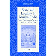 State and Locality in Mughal India: Power Relations in Western India, c.1572-1730 (University of Cambridge Oriental Publications)