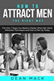 How to Attract Men: The Right Way - The Only 7 Steps You Need to Master What Men Want, Attraction Techniques and How to Pick Up Today: Volume 7 (Social Skills Best Seller)