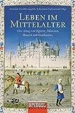 Leben im Mittelalter: Der Alltag von Rittern, Mönchen, Bauern und Kaufleuten -