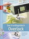 Das Grundlagenbuch Overlock: Techniken, Tipps und Tricks