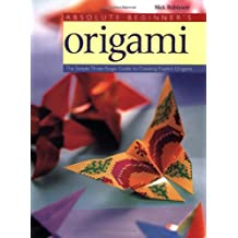 Absolute Beginner's Origami: The Simple Three-Stage Guide to Creating Expert Origami