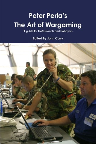 Peter Perla's The Art of Wargaming  A Guide for Professionals and Hobbyists por John Curry