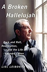 A Broken Hallelujah: Rock and Roll, Redemption, and the Life of Leonard Cohen by Liel Leibovitz (2014-04-14)