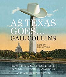 As Texas Goes...: How the Lone Star State Hijacked the American Agenda by Gail Collins (2012-06-05)