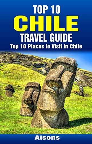 top-10-places-to-visit-in-chile-top-10-chile-travel-guide-includes-the-atacama-desert-easter-island-