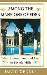 Among the Mansions of Eden: Tales of Love, Lust, and Land in Beverly Hills by David Weddle (2003-03-18)