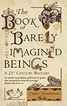 The Book of Barely Imagined Beings: A 21st Century Bestiary by [Henderson, Caspar]