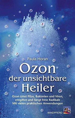 Ozon - der unsichtbare Heiler: Ozon tötet Pilze, Bakterien und Viren, entgiftet und fängt freie Radikale. Mit vielen praktischen Anwendungen