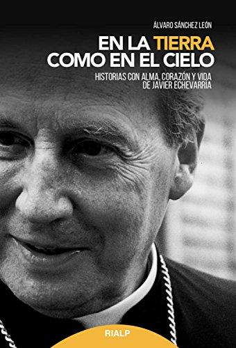 En la tierra como en el cielo: Historias con alma, corazón y vida de Javier Echevarría (Libros sobre el Opus Dei) por Álvaro Sánchez  León
