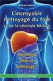 Incroyable nettoyage du foie et de la vésicule biliaire (L') - Volume 2 : Comment faire ce nettoyage ?