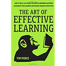 The Art Of Effective Learning: How To Read 1,000 Words Per Minute: Remember Anything, Accelerate Your Learning And Become Insanely Productive - WITH MINIMAL EFFORT