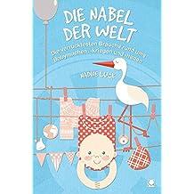 Die Nabel der Welt: Die verrücktesten Bräuche rund ums Babymachen, -kriegen und -haben (+ E-Book inside) (Weltweit)
