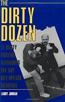 The Dirty Dozen: 12 Nasty Fighting Techniques For Any Self-Defense Situation by [Jordan, Larry]