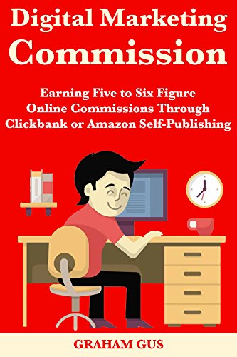 Digital Marketing Commission: Earning Five to Six Figure Online Commissions Through Clickbank or Amazon Self-Publishing
