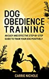 Dog training: Dog Obedience Training -An Easy and Effective Step-by-Step Guide to Train Your Dog Positively(Puppy training, Dog Training,Puppy training training books, Housebreaking your puppy)