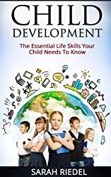 Child Development: The Essential Life Skills Your Child Needs To Know (How Children Succeed, How Children Learn, How Children Develop)